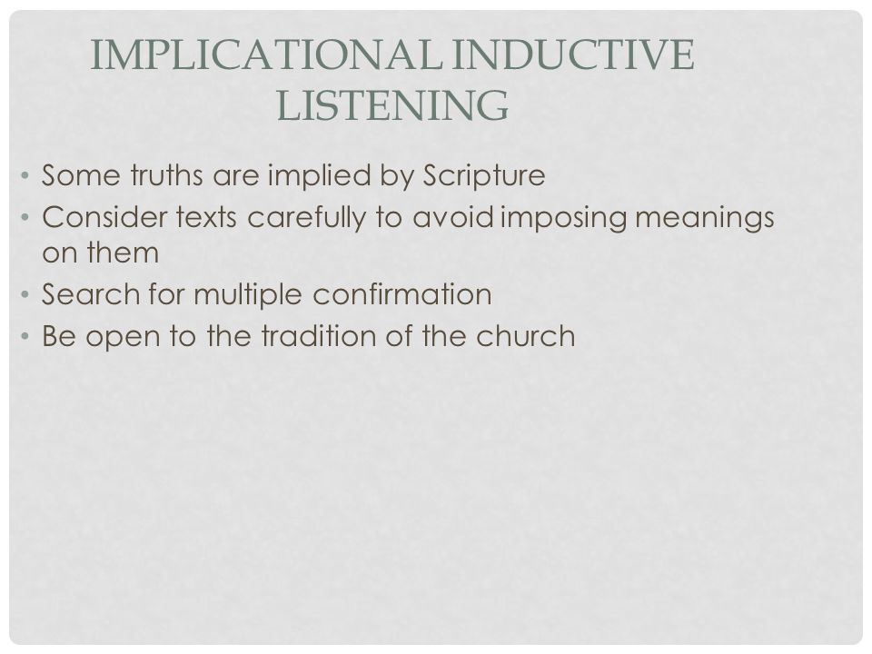 IMPLICATIONAL INDUCTIVE LISTENING Some truths are implied by Scripture Consider texts carefully to avoid imposing meanings on them Search for multiple confirmation Be open to the tradition of the church