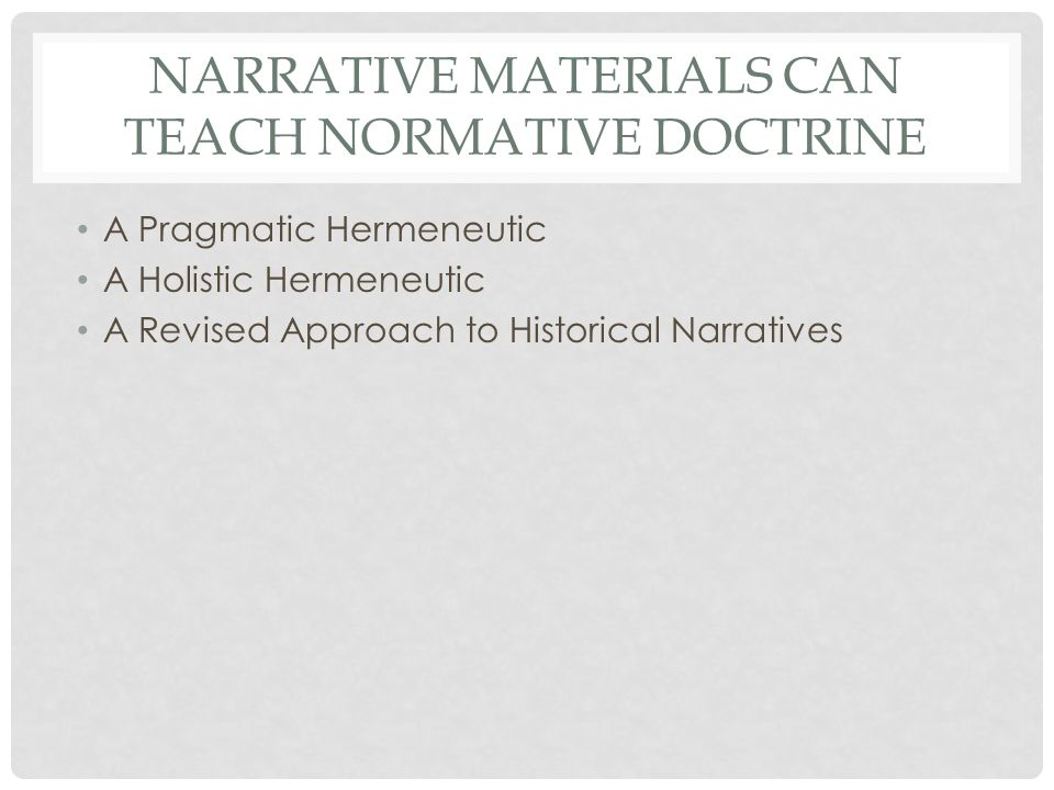NARRATIVE MATERIALS CAN TEACH NORMATIVE DOCTRINE A Pragmatic Hermeneutic A Holistic Hermeneutic A Revised Approach to Historical Narratives