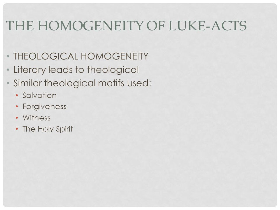 THE HOMOGENEITY OF LUKE-ACTS THEOLOGICAL HOMOGENEITY Literary leads to theological Similar theological motifs used: Salvation Forgiveness Witness The Holy Spirit