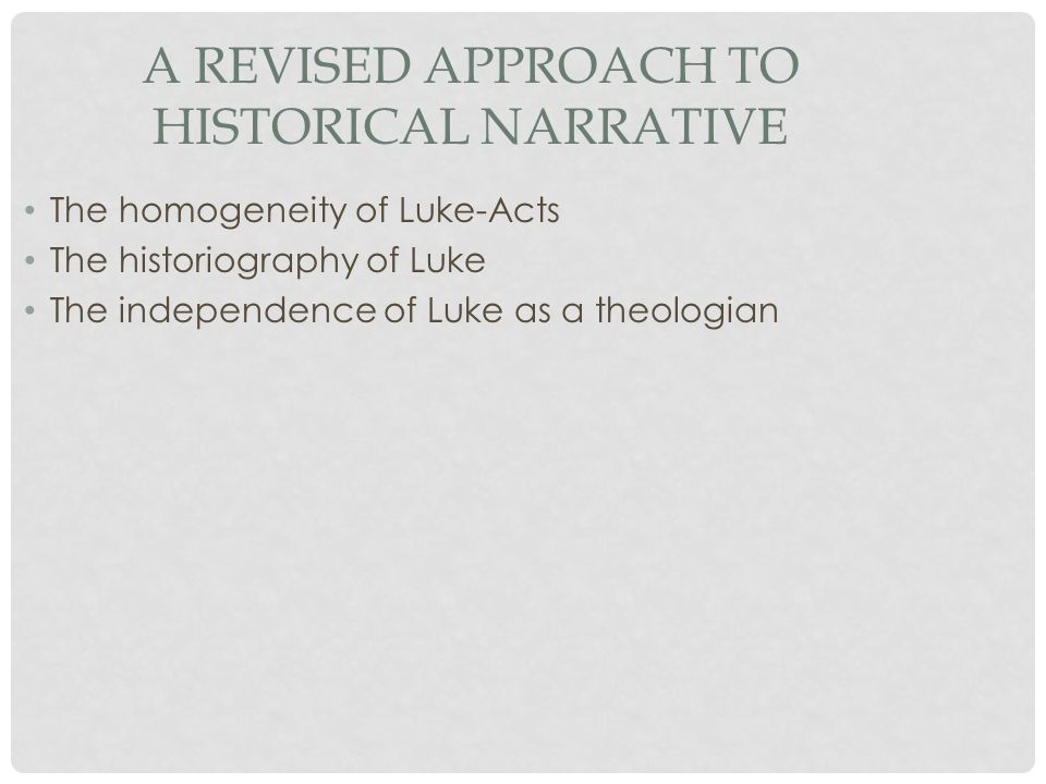 A REVISED APPROACH TO HISTORICAL NARRATIVE The homogeneity of Luke-Acts The historiography of Luke The independence of Luke as a theologian