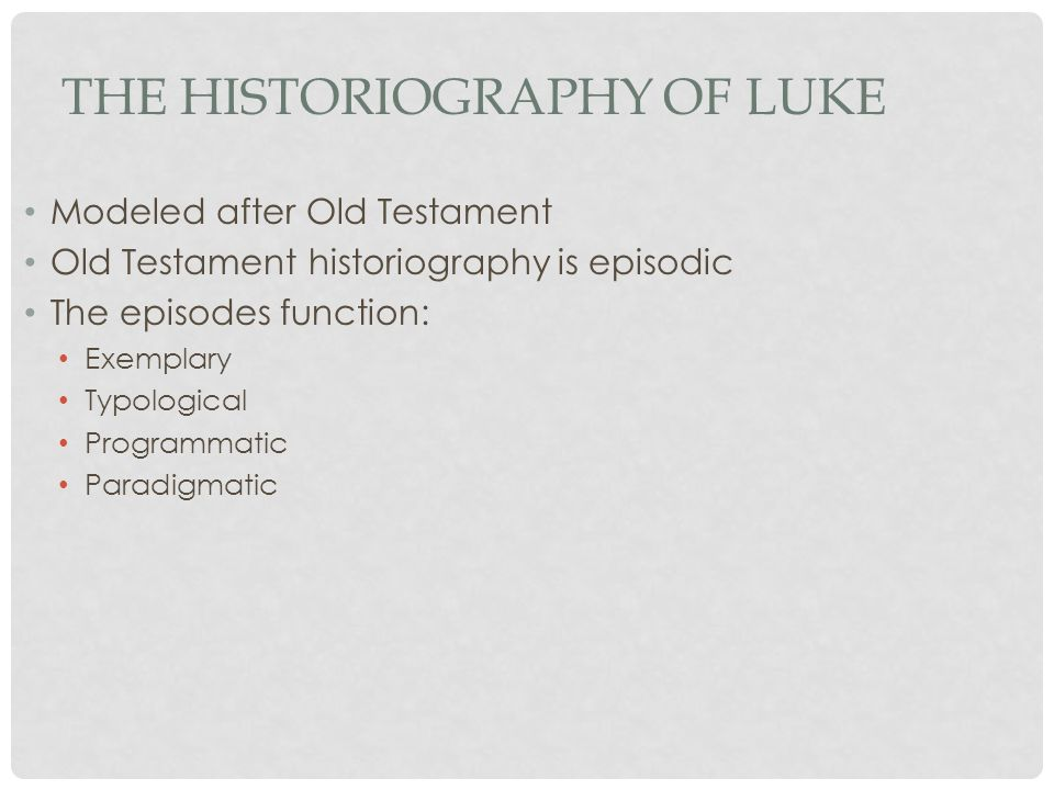 THE HISTORIOGRAPHY OF LUKE Modeled after Old Testament Old Testament historiography is episodic The episodes function: Exemplary Typological Programmatic Paradigmatic