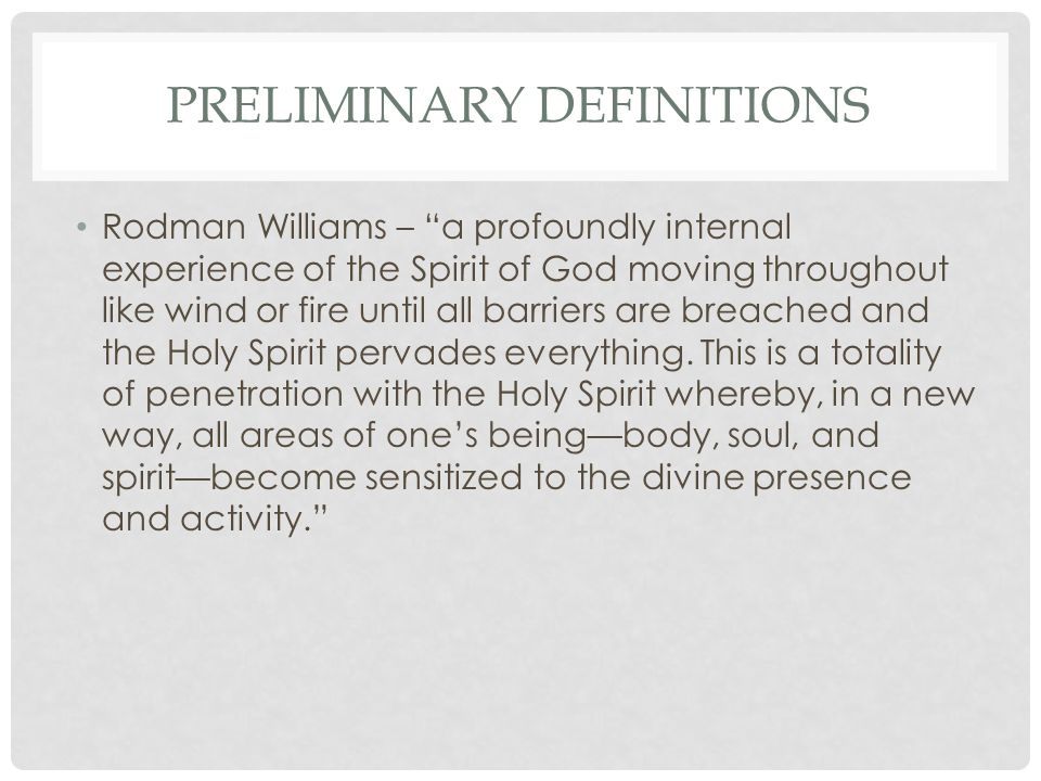 PRELIMINARY DEFINITIONS Rodman Williams – a profoundly internal experience of the Spirit of God moving throughout like wind or fire until all barriers are breached and the Holy Spirit pervades everything.