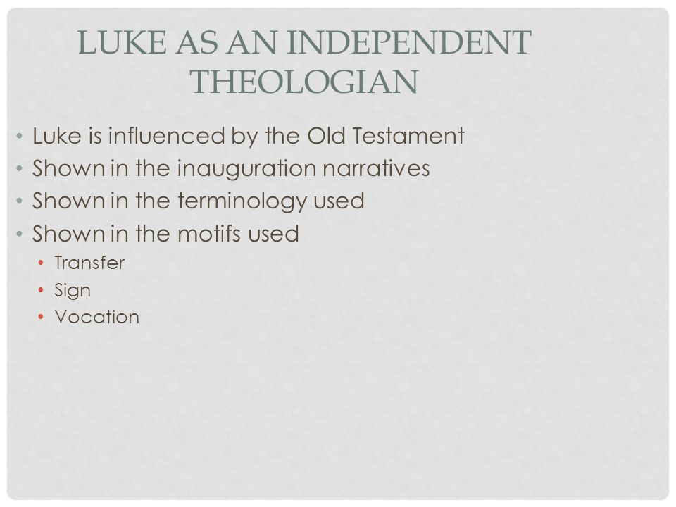 LUKE AS AN INDEPENDENT THEOLOGIAN Luke is influenced by the Old Testament Shown in the inauguration narratives Shown in the terminology used Shown in the motifs used Transfer Sign Vocation