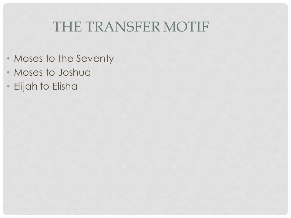 THE TRANSFER MOTIF Moses to the Seventy Moses to Joshua Elijah to Elisha