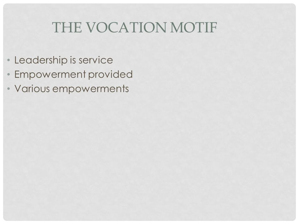 THE VOCATION MOTIF Leadership is service Empowerment provided Various empowerments