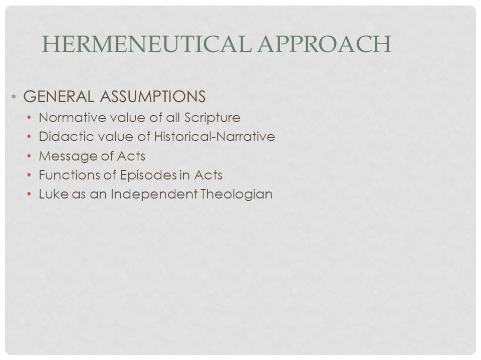 HERMENEUTICAL APPROACH GENERAL ASSUMPTIONS Normative value of all Scripture Didactic value of Historical-Narrative Message of Acts Functions of Episodes in Acts Luke as an Independent Theologian