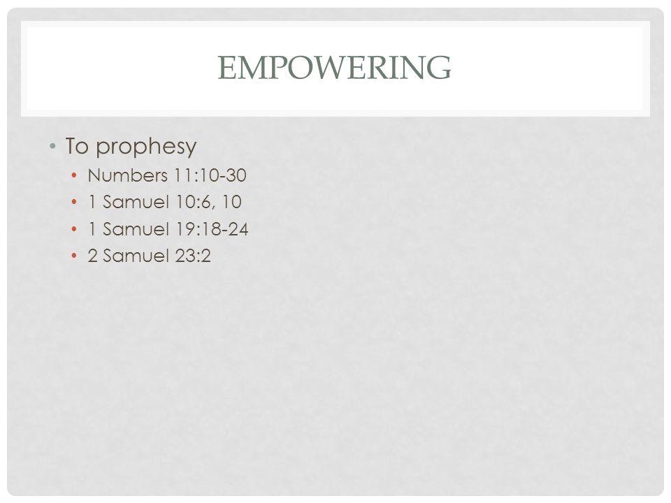 EMPOWERING To prophesy Numbers 11:10-30 1 Samuel 10:6, 10 1 Samuel 19:18-24 2 Samuel 23:2