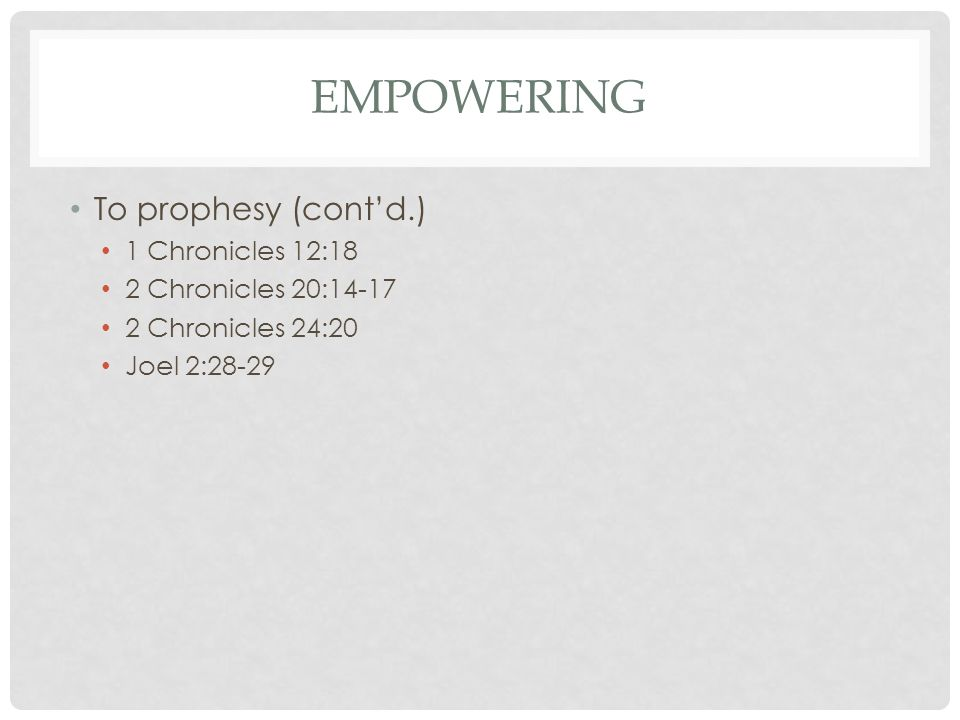 EMPOWERING To prophesy (cont'd.) 1 Chronicles 12:18 2 Chronicles 20:14-17 2 Chronicles 24:20 Joel 2:28-29