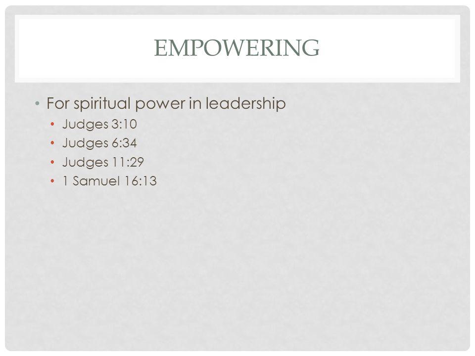 EMPOWERING For spiritual power in leadership Judges 3:10 Judges 6:34 Judges 11:29 1 Samuel 16:13