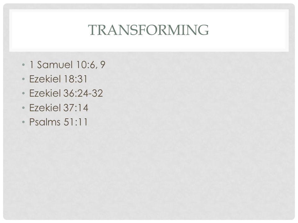 TRANSFORMING 1 Samuel 10:6, 9 Ezekiel 18:31 Ezekiel 36:24-32 Ezekiel 37:14 Psalms 51:11