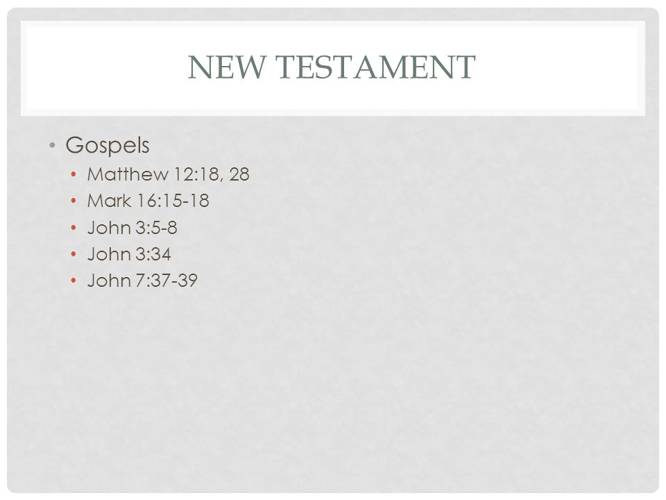 NEW TESTAMENT Gospels Matthew 12:18, 28 Mark 16:15-18 John 3:5-8 John 3:34 John 7:37-39