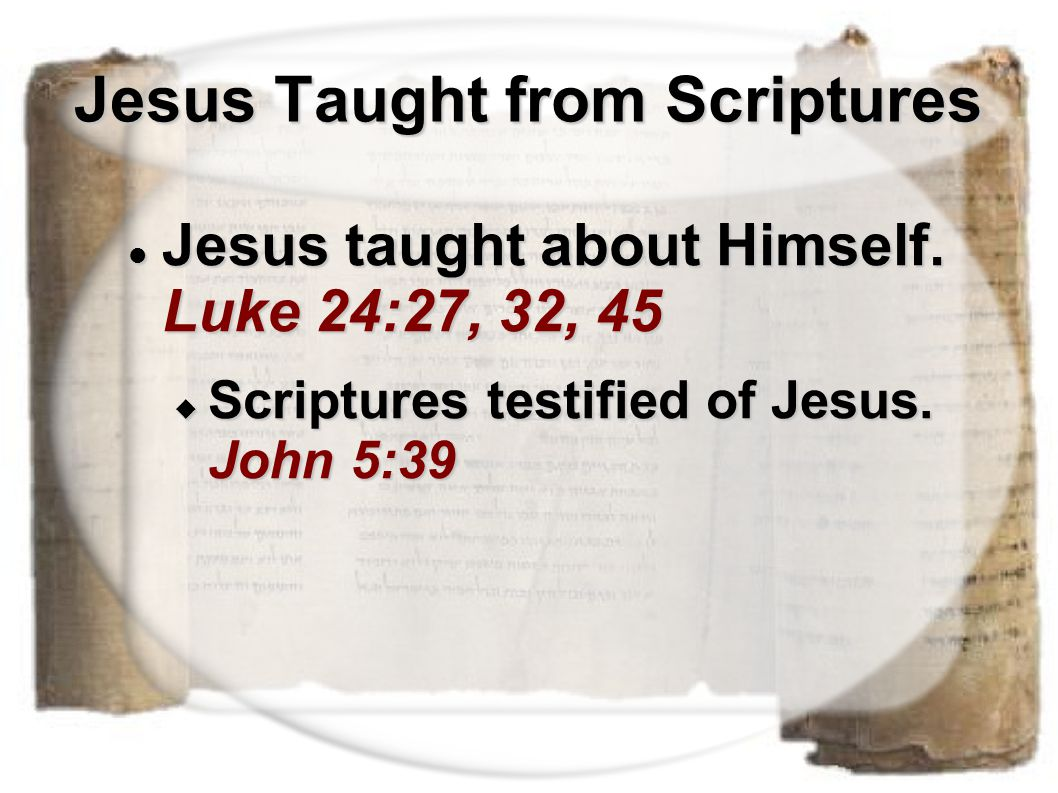 Jesus Taught from Scriptures Jesus taught about Himself. Luke 24:27, 32, 45 Jesus taught about Himself. Luke 24:27, 32, 45  Scriptures testified of J