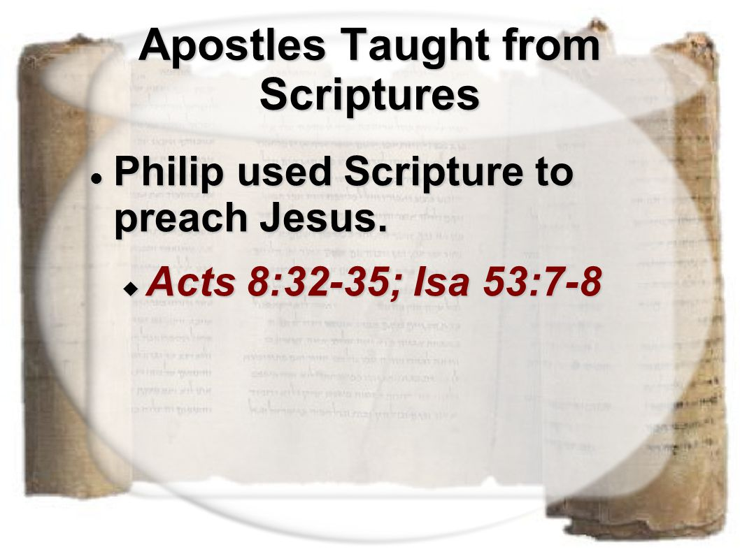 Apostles Taught from Scriptures Philip used Scripture to preach Jesus. Philip used Scripture to preach Jesus.  Acts 8:32-35; Isa 53:7-8