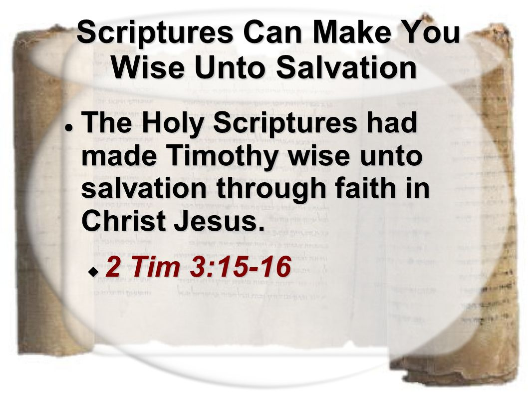 Scriptures Can Make You Wise Unto Salvation Scriptures Can Make You Wise Unto Salvation The Holy Scriptures had made Timothy wise unto salvation throu