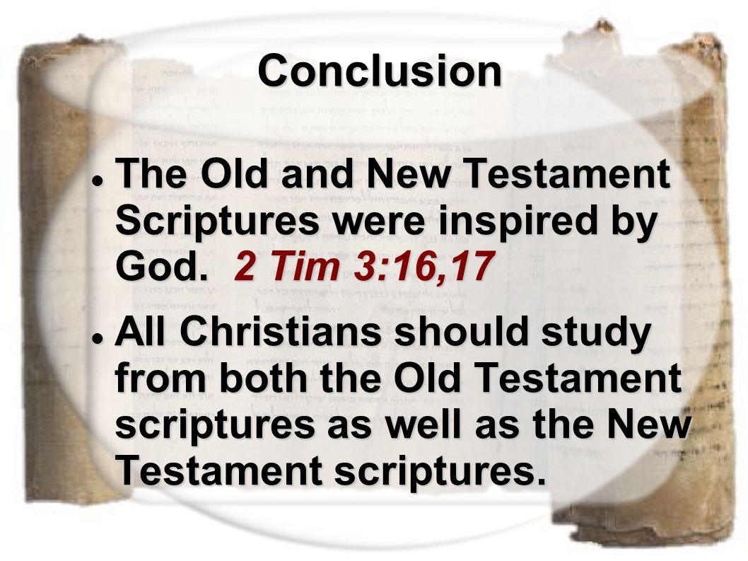 Conclusion Conclusion The Old and New Testament Scriptures were inspired by God. 2 Tim 3:16,17 The Old and New Testament Scriptures were inspired by G