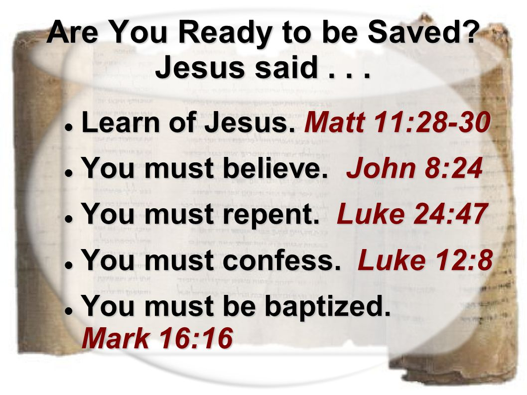Are You Ready to be Saved? Jesus said... Learn of Jesus. Matt 11:28-30 Learn of Jesus. Matt 11:28-30 You must believe. John 8:24 You must believe. Joh