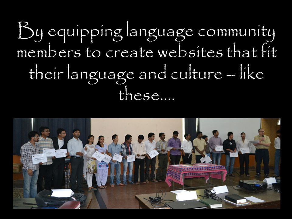 By equipping language community members to create websites that fit their language and culture – like these….