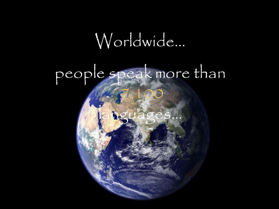 Worldwide… people speak more than 7,100 languages…