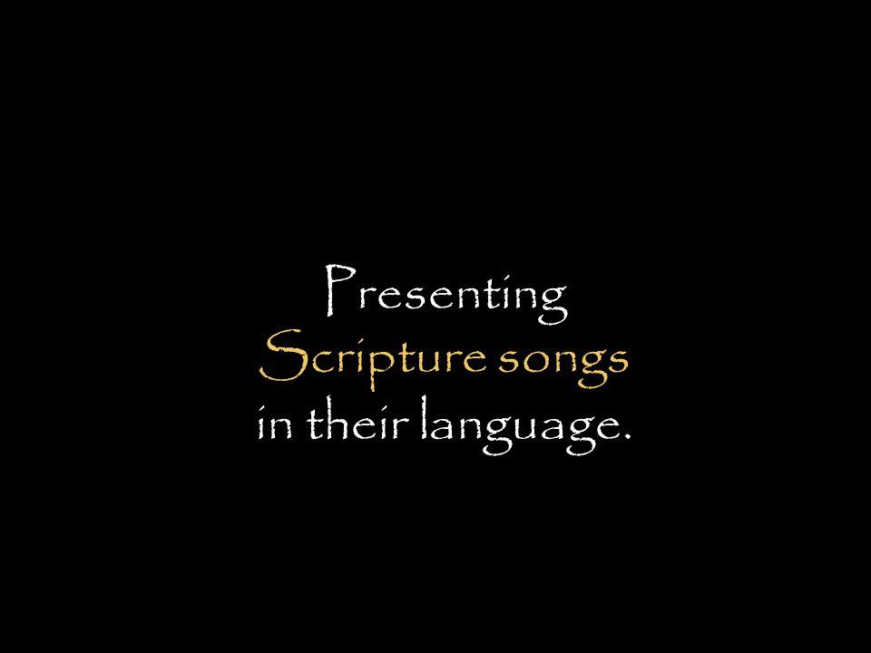 Presenting Scripture songs in their language.