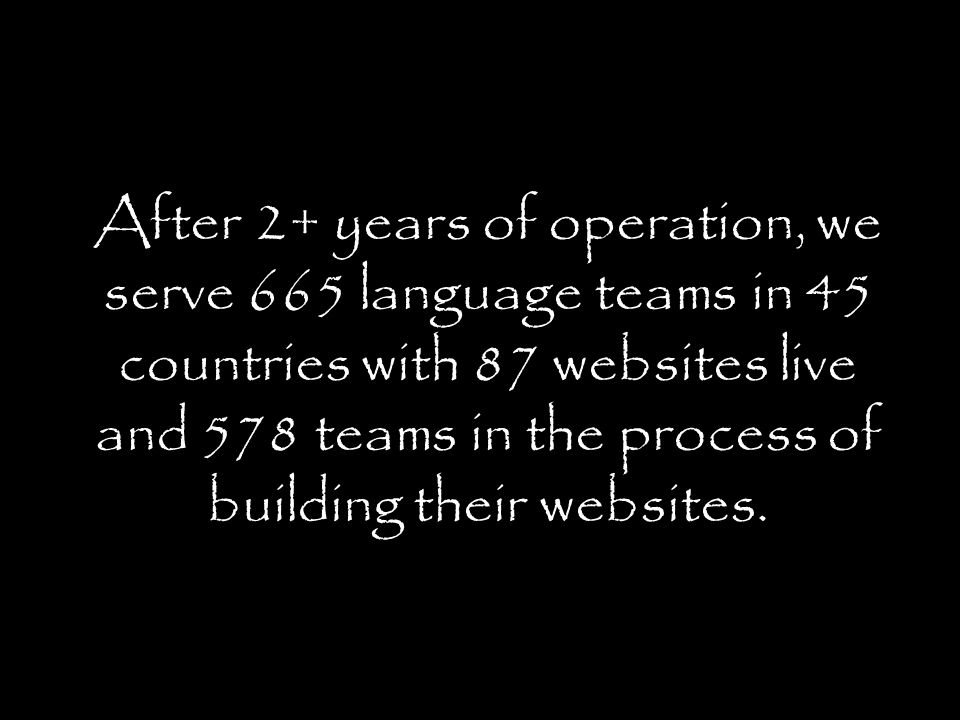 After 2+ years of operation, we serve 665 language teams in 45 countries with 87 websites live and 578 teams in the process of building their websites.