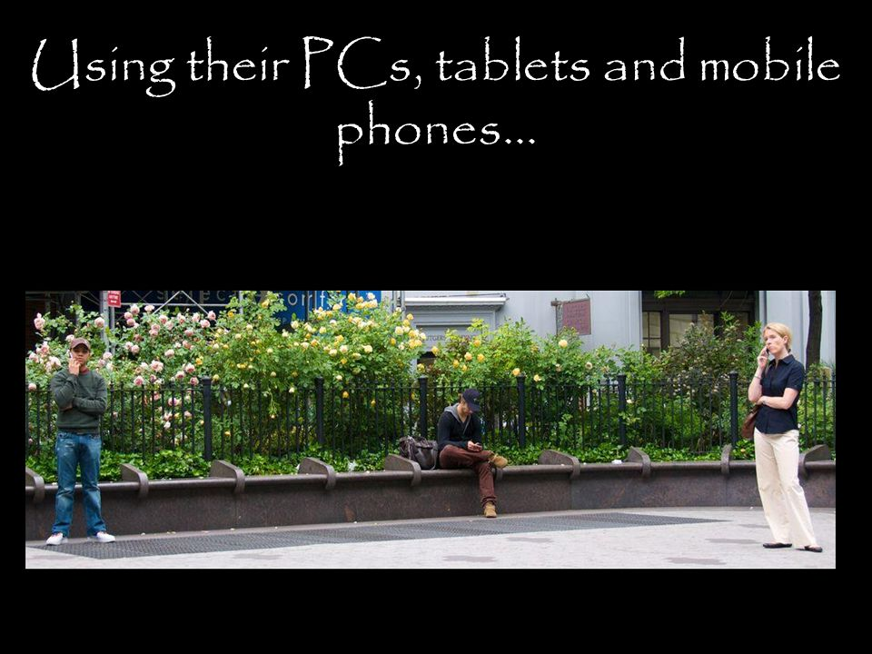 Using their PCs, tablets and mobile phones...