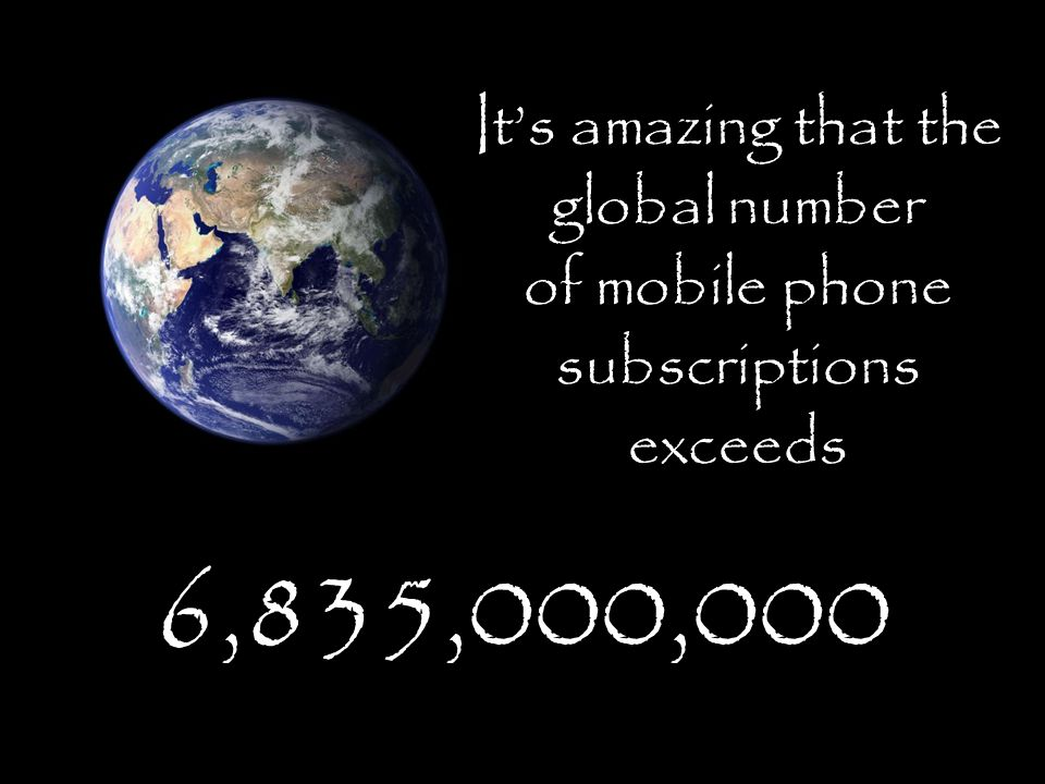 It's amazing that the global number of mobile phone subscriptions exceeds 6,835,000,000