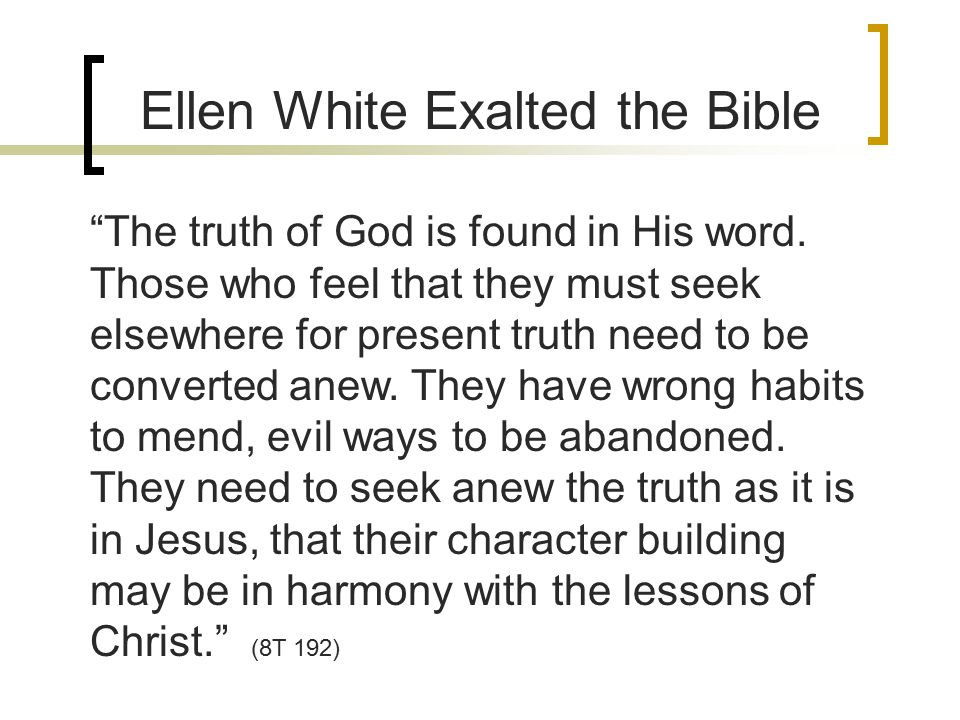 Ellen White Exalted the Bible The truth of God is found in His word.