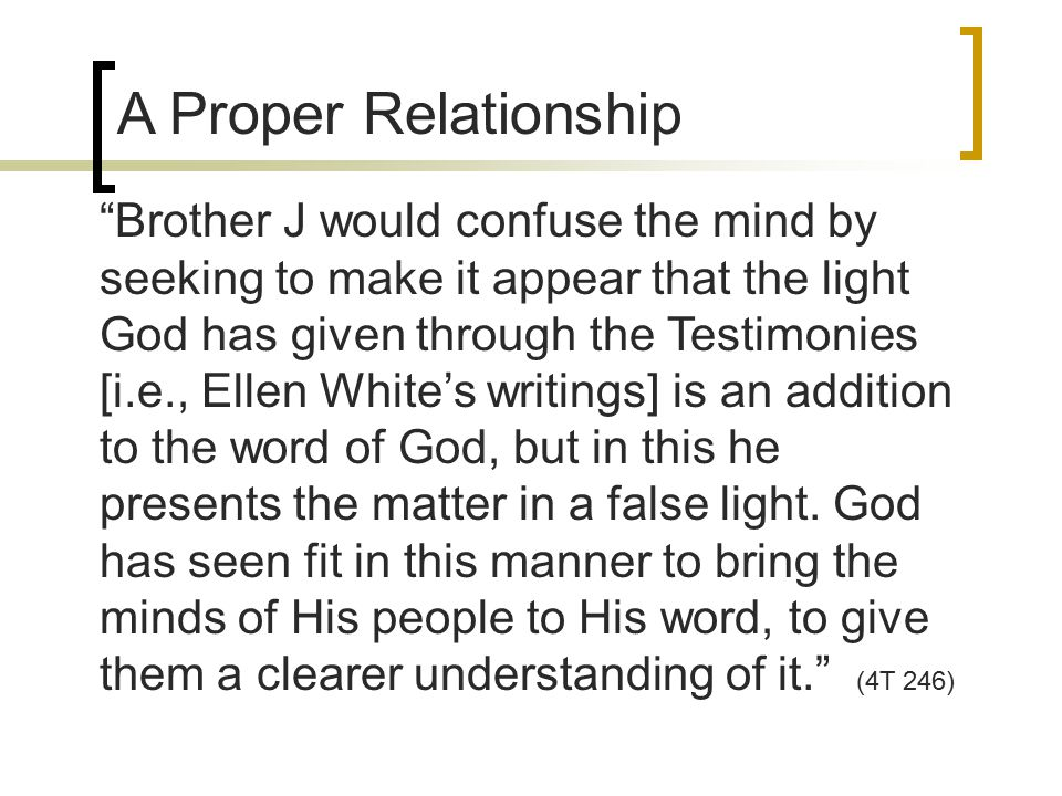 A Proper Relationship Brother J would confuse the mind by seeking to make it appear that the light God has given through the Testimonies [i.e., Ellen White's writings] is an addition to the word of God, but in this he presents the matter in a false light.