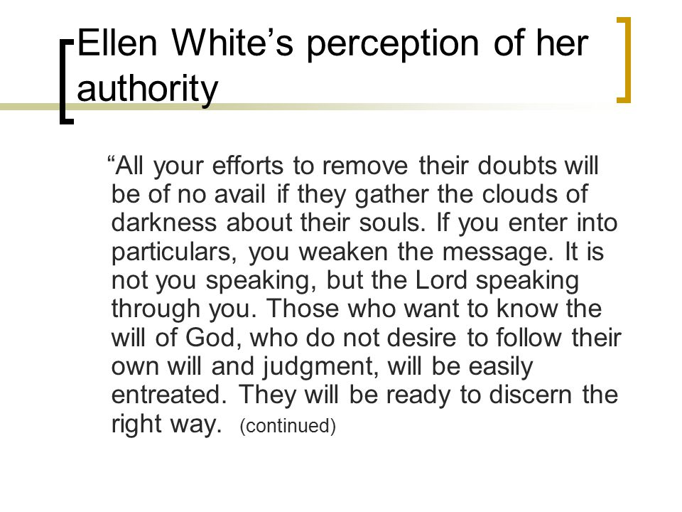 Ellen White's perception of her authority All your efforts to remove their doubts will be of no avail if they gather the clouds of darkness about their souls.