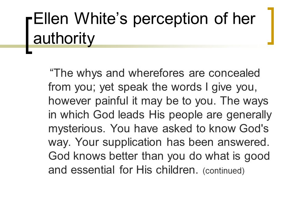Ellen White's perception of her authority The whys and wherefores are concealed from you; yet speak the words I give you, however painful it may be to you.