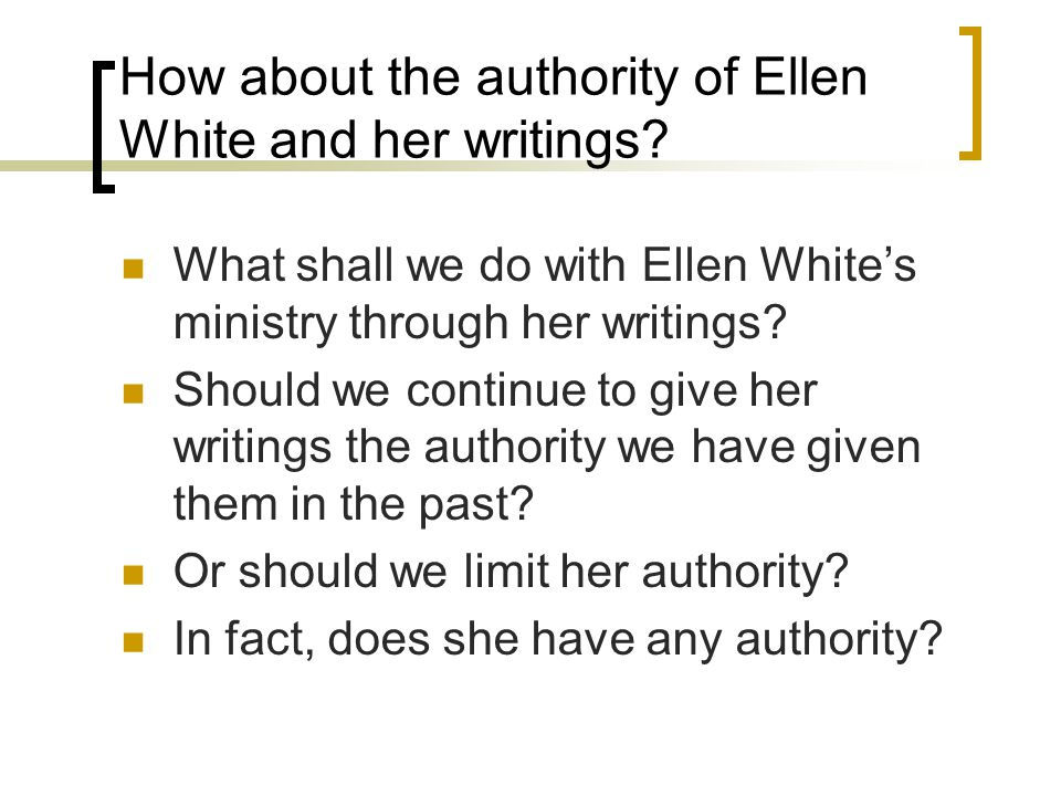 Authority of Ellen White's writings Seventh-day Adventists claim that Ellen White was inspired to the same extent as were Bible writers.