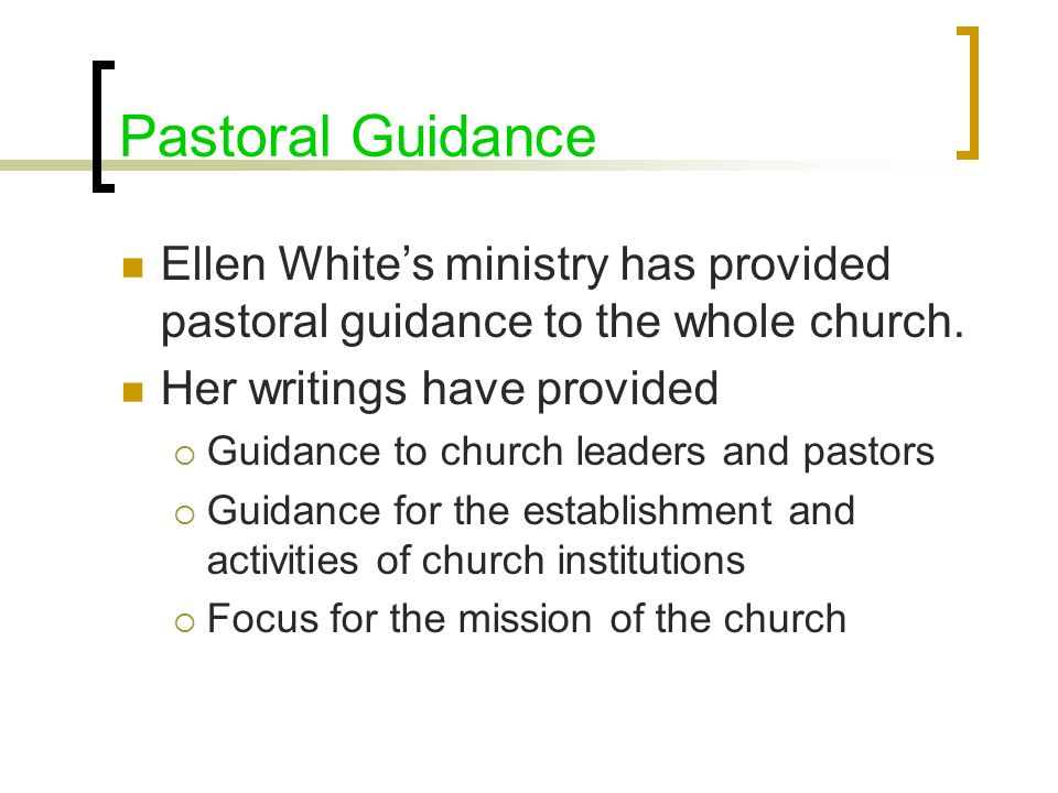 Pastoral Guidance Ellen White's ministry has provided pastoral guidance to the whole church.