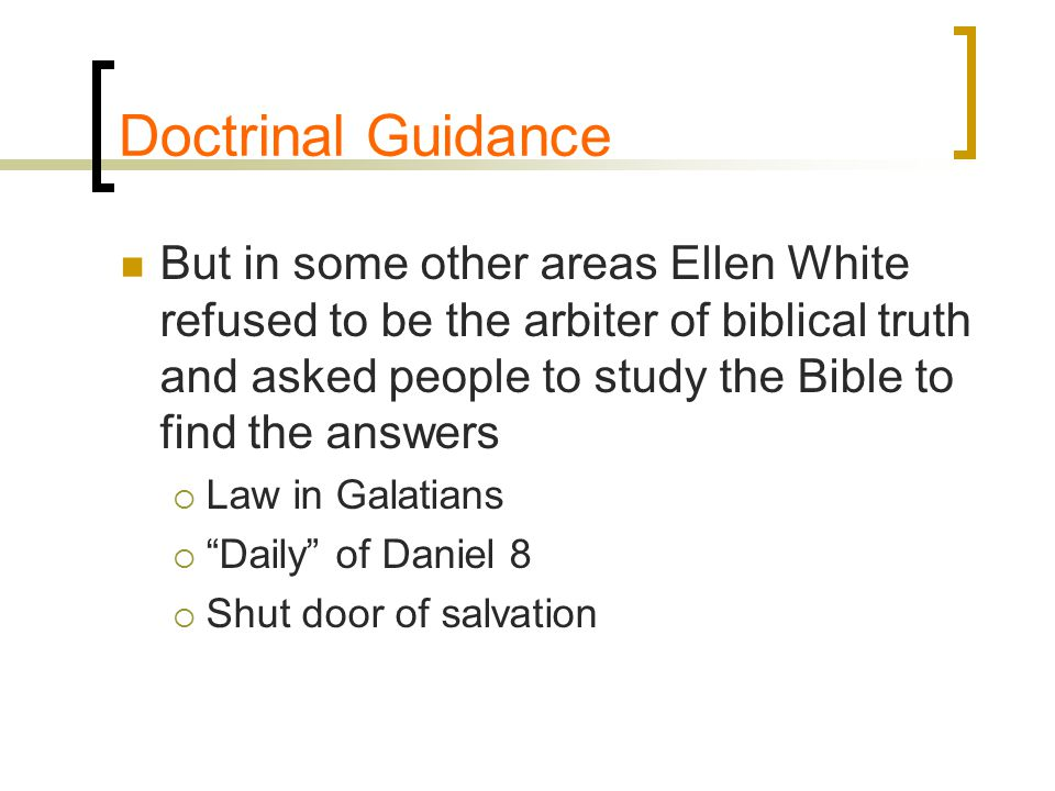Doctrinal Guidance But in some other areas Ellen White refused to be the arbiter of biblical truth and asked people to study the Bible to find the answers  Law in Galatians  Daily of Daniel 8  Shut door of salvation