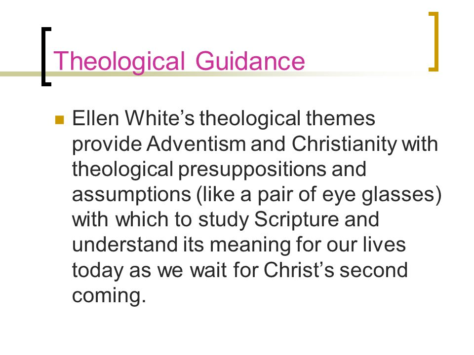 Theological Guidance Ellen White's theological themes provide Adventism and Christianity with theological presuppositions and assumptions (like a pair of eye glasses) with which to study Scripture and understand its meaning for our lives today as we wait for Christ's second coming.