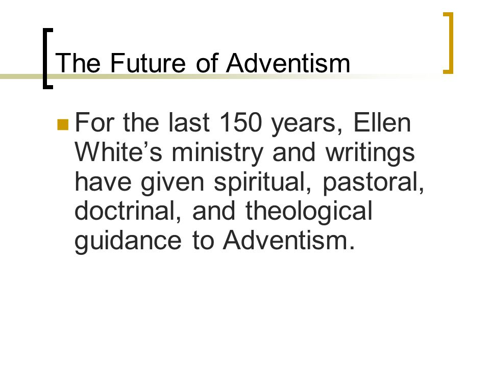 The Future of Adventism For the last 150 years, Ellen White's ministry and writings have given spiritual, pastoral, doctrinal, and theological guidance to Adventism.