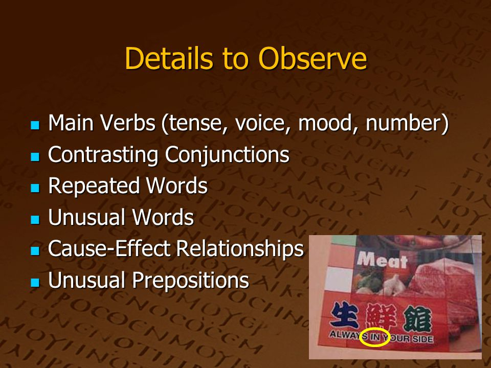Details to Observe Main Verbs (tense, voice, mood, number) Main Verbs (tense, voice, mood, number) Contrasting Conjunctions Contrasting Conjunctions Repeated Words Repeated Words Unusual Words Unusual Words Cause-Effect Relationships Cause-Effect Relationships Unusual Prepositions Unusual Prepositions