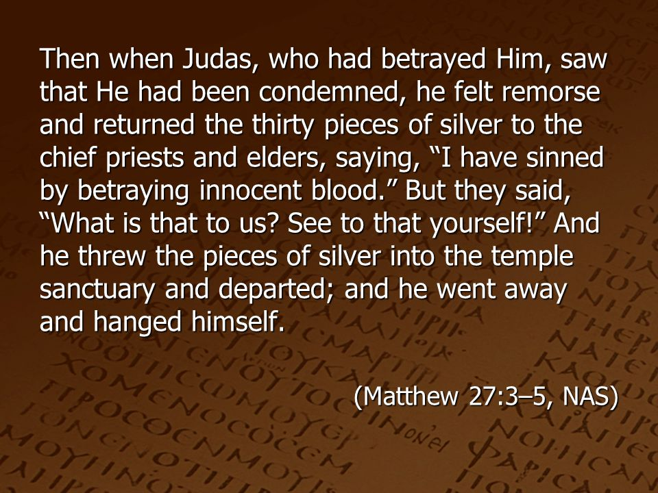 Then when Judas, who had betrayed Him, saw that He had been condemned, he felt remorse and returned the thirty pieces of silver to the chief priests and elders, saying, I have sinned by betraying innocent blood. But they said, What is that to us.
