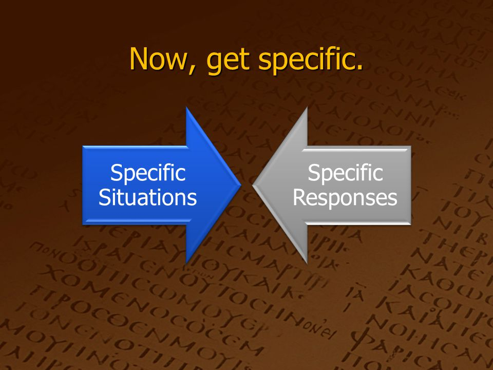 Now, get specific. Specific Situations Specific Responses