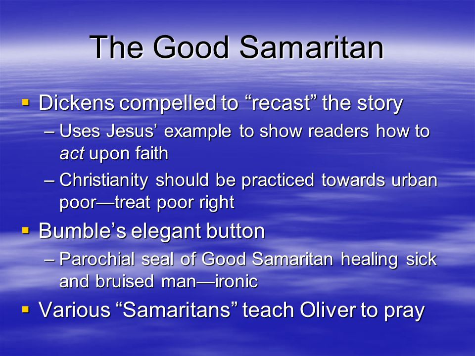 The Good Samaritan  Dickens compelled to recast the story –Uses Jesus' example to show readers how to act upon faith –Christianity should be practiced towards urban poor—treat poor right  Bumble's elegant button –Parochial seal of Good Samaritan healing sick and bruised man—ironic  Various Samaritans teach Oliver to pray