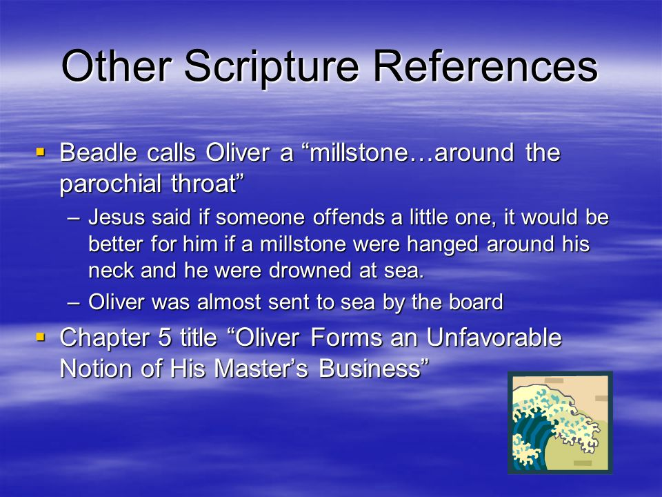 Other Scripture References  Beadle calls Oliver a millstone…around the parochial throat –Jesus said if someone offends a little one, it would be better for him if a millstone were hanged around his neck and he were drowned at sea.