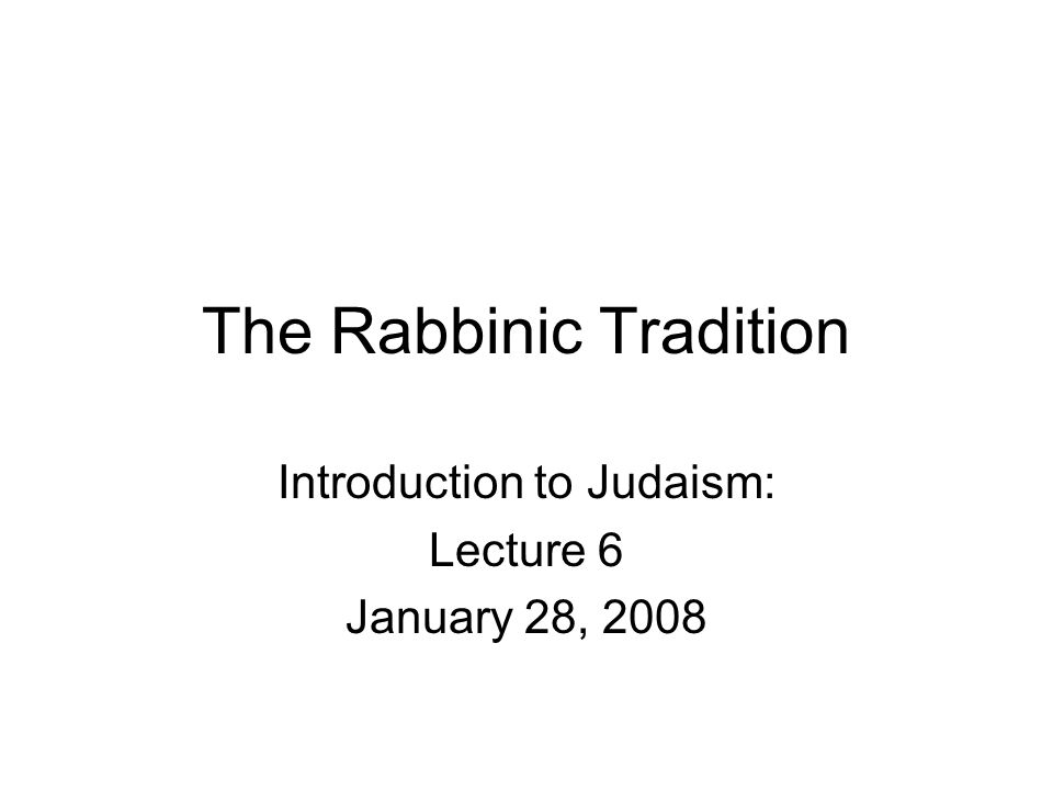 The Rabbinic Tradition Introduction to Judaism: Lecture 6 January 28, 2008