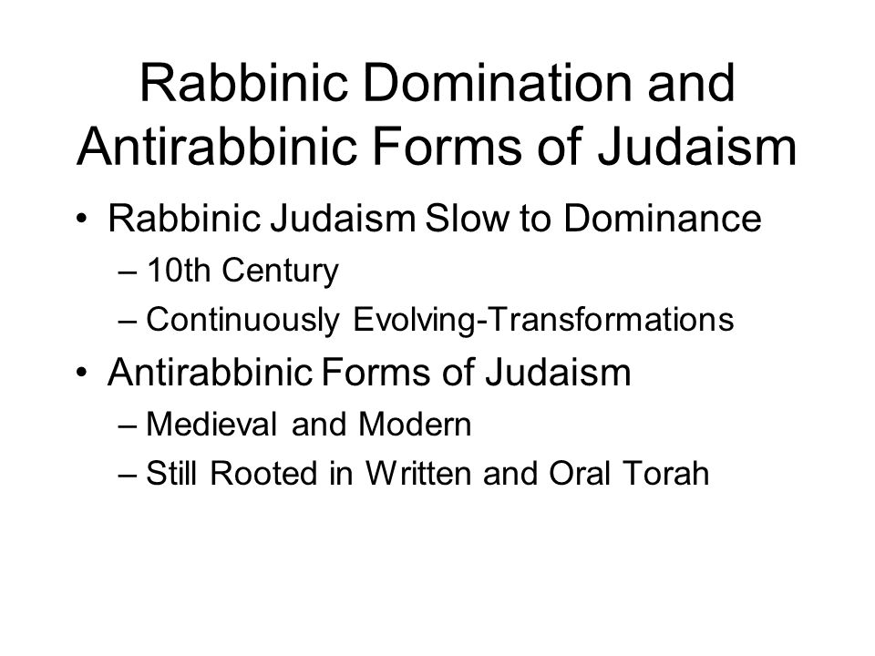 Rabbinic Domination and Antirabbinic Forms of Judaism Rabbinic Judaism Slow to Dominance –10th Century –Continuously Evolving-Transformations Antirabbinic Forms of Judaism –Medieval and Modern –Still Rooted in Written and Oral Torah