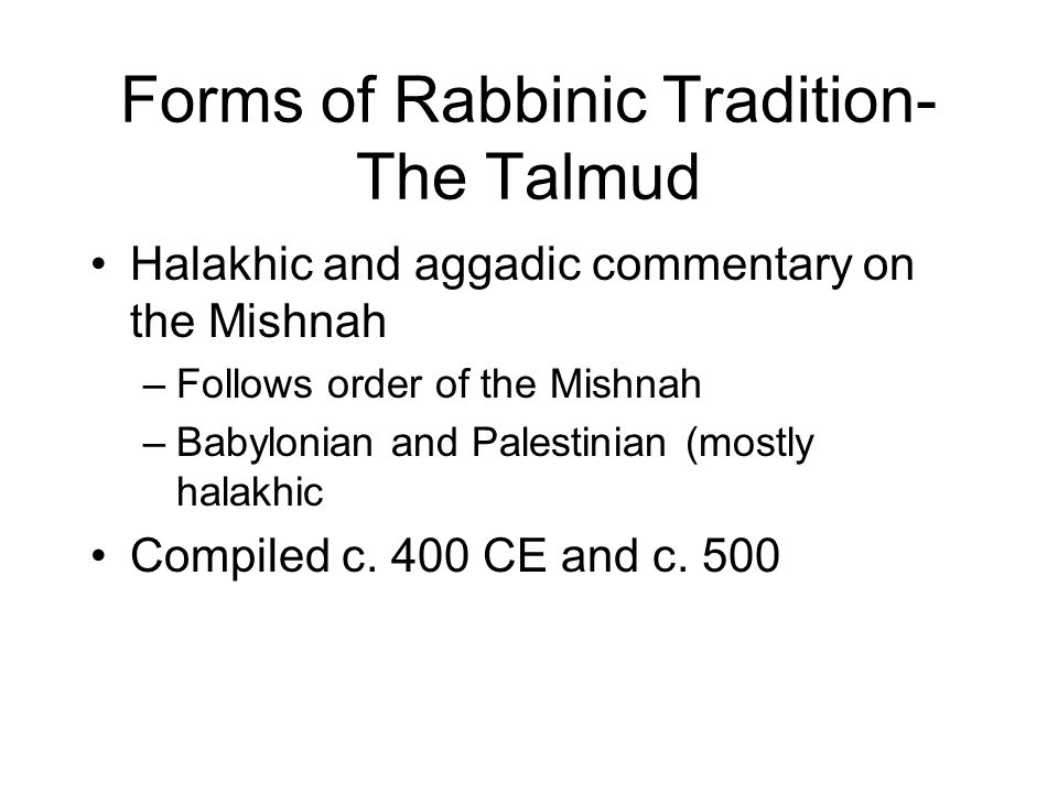 Forms of Rabbinic Tradition- The Talmud Halakhic and aggadic commentary on the Mishnah –Follows order of the Mishnah –Babylonian and Palestinian (mostly halakhic Compiled c.