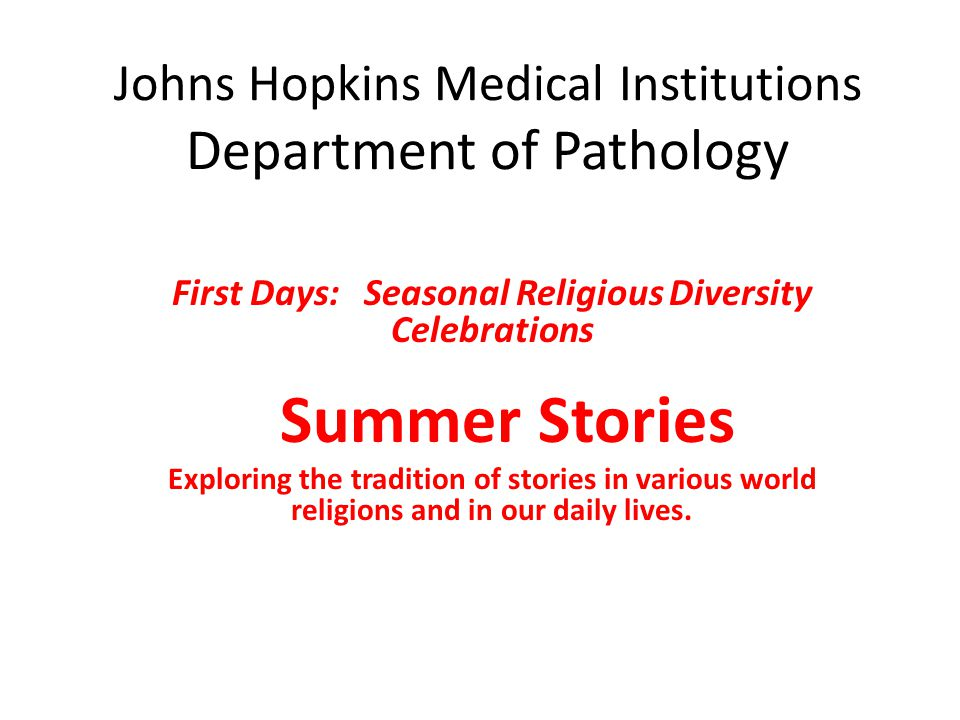 Johns Hopkins Medical Institutions Department of Pathology First Days: Seasonal Religious Diversity Celebrations Summer Stories Exploring the tradition of stories in various world religions and in our daily lives.