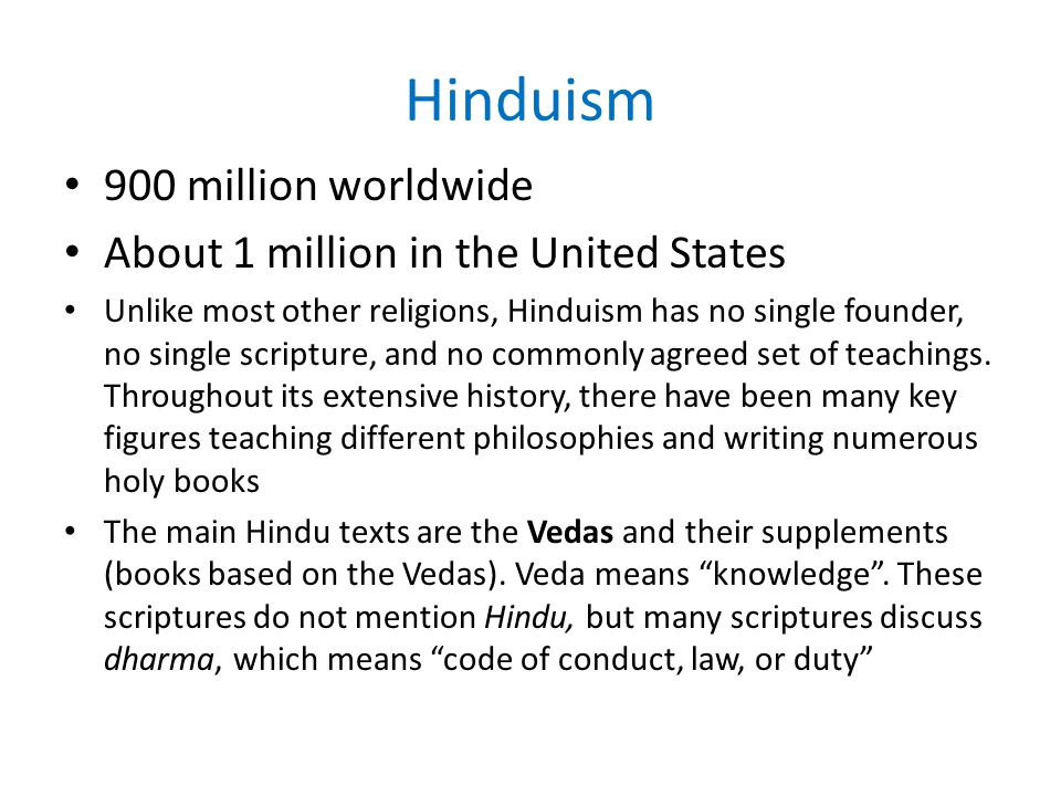 Hinduism 900 million worldwide About 1 million in the United States Unlike most other religions, Hinduism has no single founder, no single scripture, and no commonly agreed set of teachings.