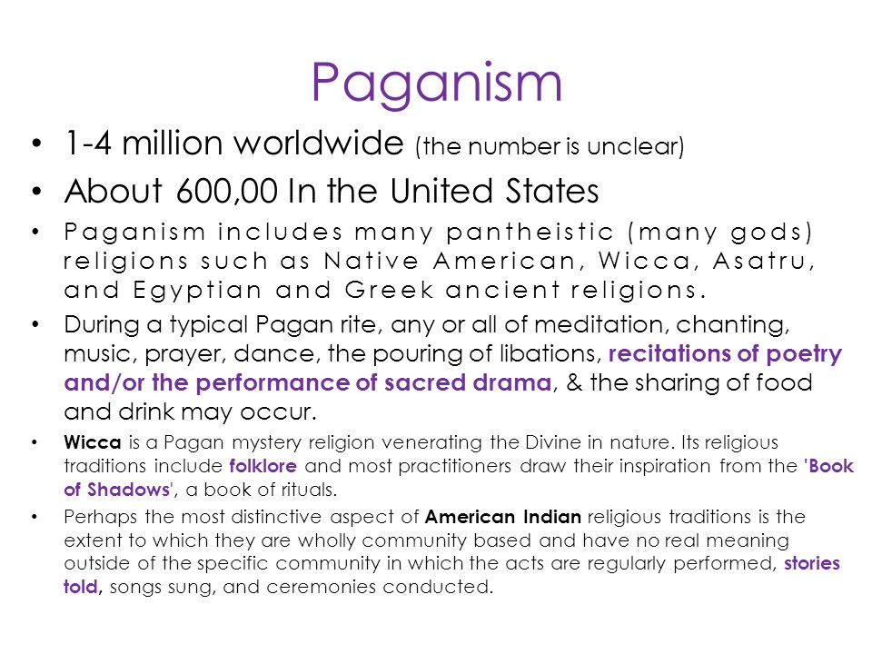 Paganism 1-4 million worldwide (the number is unclear) About 600,00 In the United States Paganism includes many pantheistic (many gods) religions such as Native American, Wicca, Asatru, and Egyptian and Greek ancient religions.