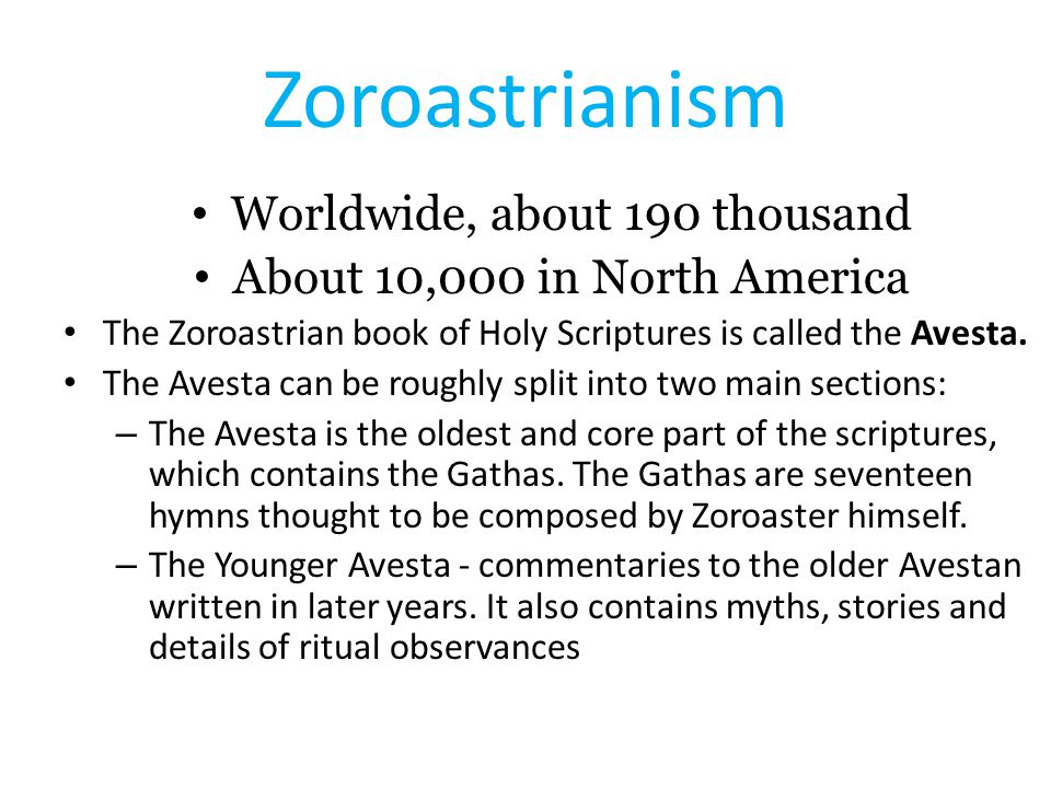 Zoroastrianism Worldwide, about 190 thousand About 10,000 in North America The Zoroastrian book of Holy Scriptures is called the Avesta.