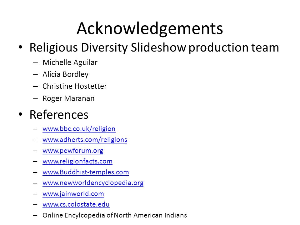 Acknowledgements Religious Diversity Slideshow production team – Michelle Aguilar – Alicia Bordley – Christine Hostetter – Roger Maranan References – www.bbc.co.uk/religion www.bbc.co.uk/religion – www.adherts.com/religions www.adherts.com/religions – www.pewforum.org www.pewforum.org – www.religionfacts.com www.religionfacts.com – www.Buddhist-temples.com www.Buddhist-temples.com – www.newworldencyclopedia.org www.newworldencyclopedia.org – www.jainworld.com www.jainworld.com – www.cs.colostate.edu www.cs.colostate.edu – Online Encylcopedia of North American Indians