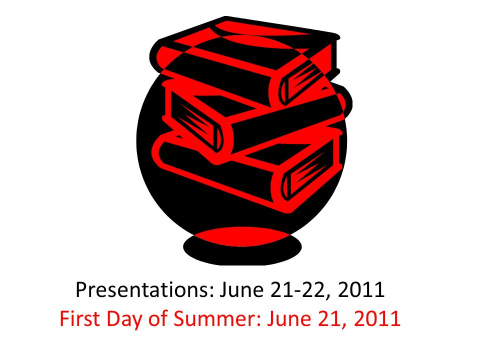 Presentations: June 21-22, 2011 First Day of Summer: June 21, 2011