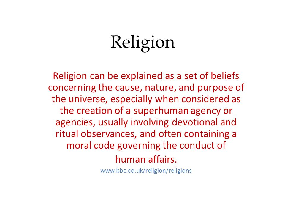 Religion Religion can be explained as a set of beliefs concerning the cause, nature, and purpose of the universe, especially when considered as the creation of a superhuman agency or agencies, usually involving devotional and ritual observances, and often containing a moral code governing the conduct of human affairs.